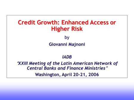 "1 Credit Growth: Enhanced Access or Higher Risk by Giovanni Majnoni IADB "" XXIII Meeting of the Latin American Network of Central Banks and Finance Ministries."