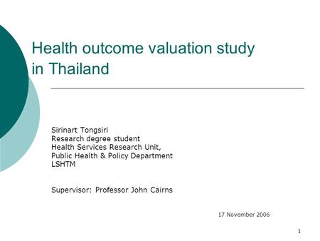 1 Health outcome valuation study in Thailand Sirinart Tongsiri Research degree student Health Services Research Unit, Public Health & Policy Department.