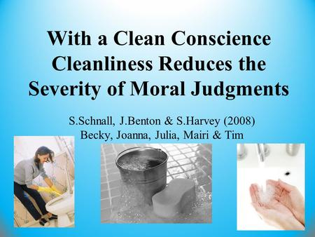 With a Clean Conscience Cleanliness Reduces the Severity of Moral Judgments S.Schnall, J.Benton & S.Harvey (2008) Becky, Joanna, Julia, Mairi & Tim.