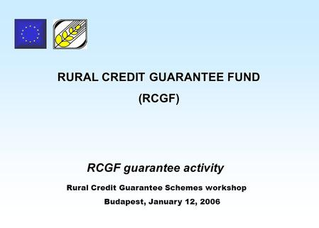 RURAL CREDIT GUARANTEE FUND (RCGF) RCGF guarantee activity Rural Credit Guarantee Schemes workshop Budapest, January 12, 2006.