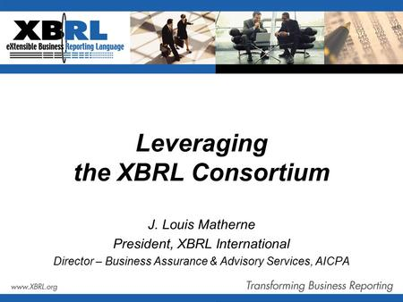 Leveraging the XBRL Consortium J. Louis Matherne President, XBRL International Director – Business Assurance & Advisory Services, AICPA.