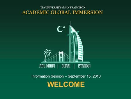 WELCOME Information Session – September 15, 2010 The UNIVERSITY of SAN FRANCISCO ACADEMIC GLOBAL IMMERSION.