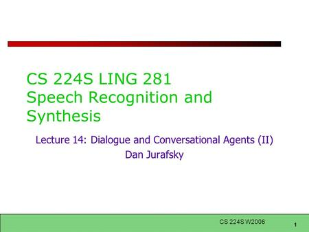1 CS 224S W2006 CS 224S LING 281 Speech Recognition and Synthesis Lecture 14: Dialogue and Conversational Agents (II) Dan Jurafsky.