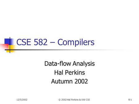 12/5/2002© 2002 Hal Perkins & UW CSER-1 CSE 582 – Compilers Data-flow Analysis Hal Perkins Autumn 2002.