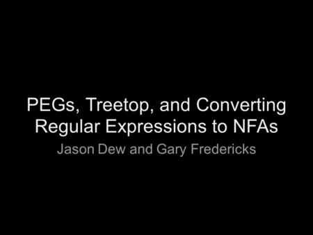 PEGs, Treetop, and Converting Regular Expressions to NFAs Jason Dew and Gary Fredericks.