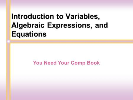 Introduction to Variables, Algebraic Expressions, and Equations You Need Your Comp Book.