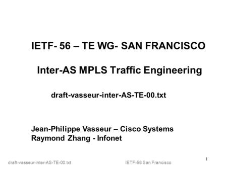 1 IETF- 56 – TE WG- SAN FRANCISCO Inter-AS MPLS Traffic Engineering draft-vasseur-inter-AS-TE-00.txt Jean-Philippe Vasseur – Cisco Systems Raymond Zhang.