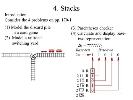 1 4. Stacks Introduction Consider the 4 problems on pp. 170-1 (1) Model the discard pile in a card game (2) Model a railroad switching yard (3) Parentheses.
