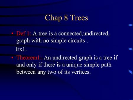 Chap 8 Trees Def 1: A tree is a connected,undirected, graph with no simple circuits. Ex1. Theorem1: An undirected graph is a tree if and only if there.
