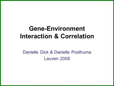 Gene-Environment Interaction & Correlation Danielle Dick & Danielle Posthuma Leuven 2008.
