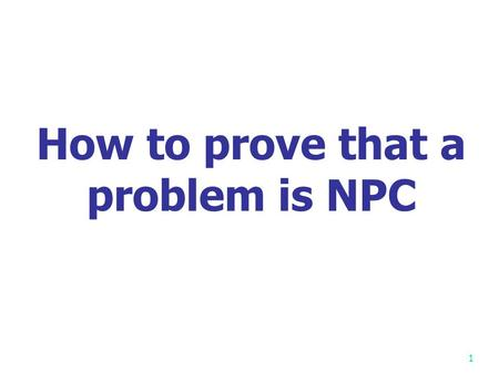 1 How to prove that a problem is NPC. 2 Cook Cook showed the first NPC problem: SAT Cook received Turing Award in 1982.