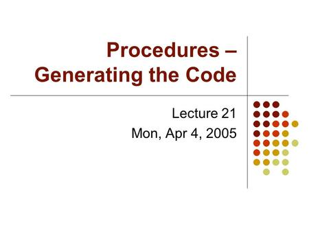 Procedures – Generating the Code Lecture 21 Mon, Apr 4, 2005.