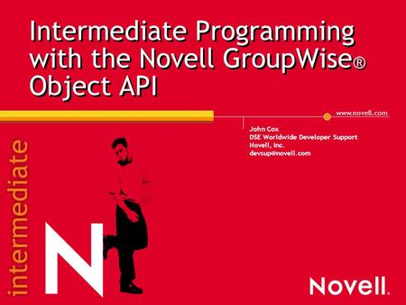Intermediate Programming with the Novell GroupWise ® Object API John Cox DSE Worldwide Developer Support Novell, Inc.