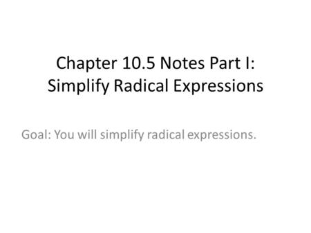 Chapter 10.5 Notes Part I: Simplify Radical Expressions Goal: You will simplify radical expressions.