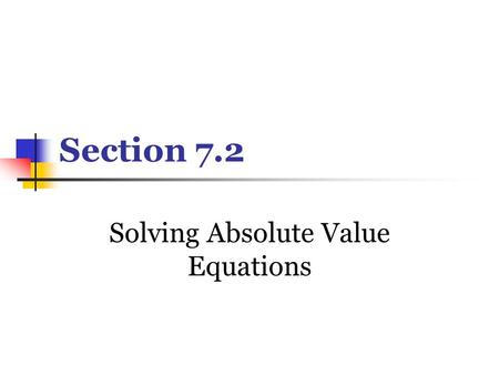 Section 7.2 Solving Absolute Value Equations. Def. Absolute value represents the distance a number is from 0. Thus, it is always positive. Absolute value.