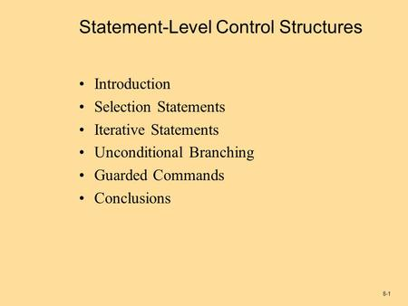 8-1 Statement-Level Control Structures Introduction Selection Statements Iterative Statements Unconditional Branching Guarded Commands Conclusions.