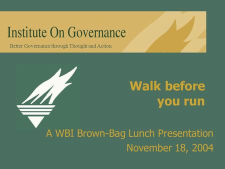 Better Governance through Thought and Action Walk before you run A WBI Brown-Bag Lunch Presentation November 18, 2004.