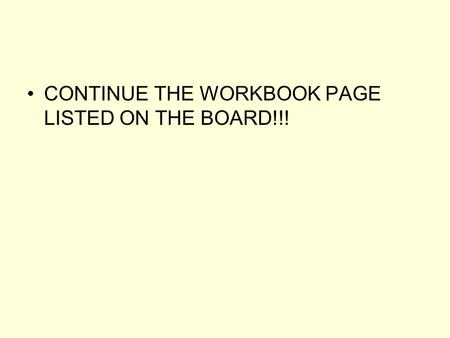 CONTINUE THE WORKBOOK PAGE LISTED ON THE BOARD!!!.