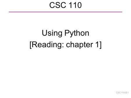 CSC 110 Using Python [Reading: chapter 1] CSC 110 B 1.