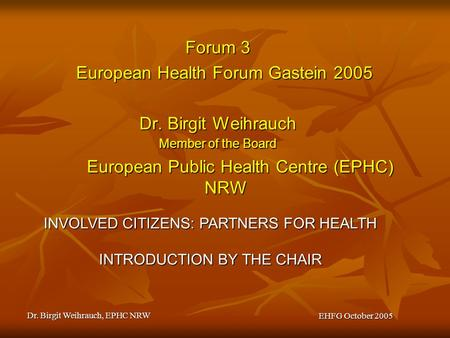 Dr. Birgit Weihrauch, EPHC NRW EHFG October 2005 Forum 3 European Health Forum Gastein 2005 Dr. Birgit Weihrauch Member of the Board European Public Health.