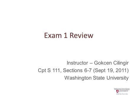 Exam 1 Review Instructor – Gokcen Cilingir Cpt S 111, Sections 6-7 (Sept 19, 2011) Washington State University.