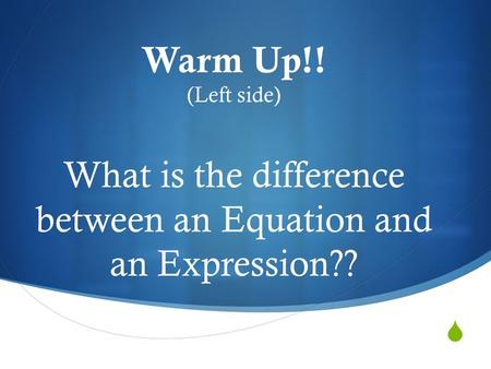  Warm Up!! (Left side) What is the difference between an Equation and an Expression??