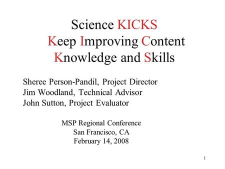 1 Science KICKS Keep Improving Content Knowledge and Skills Sheree Person-Pandil, Project Director Jim Woodland, Technical Advisor John Sutton, Project.