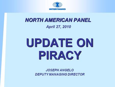 NORTH AMERICAN PANEL NORTH AMERICAN PANEL April 27, 2010 UPDATE ON PIRACY JOSEPH ANGELO DEPUTY MANAGING DIRECTOR.