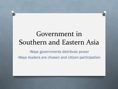 Government in Southern and Eastern Asia -Ways governments distribute power -Ways leaders are chosen and citizen participation.
