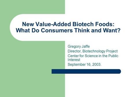 New Value-Added Biotech Foods: What Do Consumers Think and Want? Gregory Jaffe Director, Biotechnology Project Center for Science in the Public Interest.