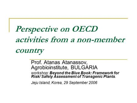 Perspective on OECD activities from a non-member country Prof. Atanas Atanassov, Agrobioinstitute, BULGARIA workshop: Beyond the Blue Book: Framework for.
