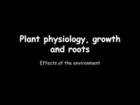Plant physiology, growth and roots Effects of the environment.
