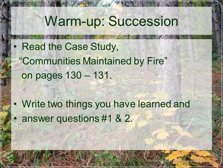 "Warm-up: Succession Read the Case Study, ""Communities Maintained by Fire"" on pages 130 – 131. Write two things you have learned and answer questions #1."