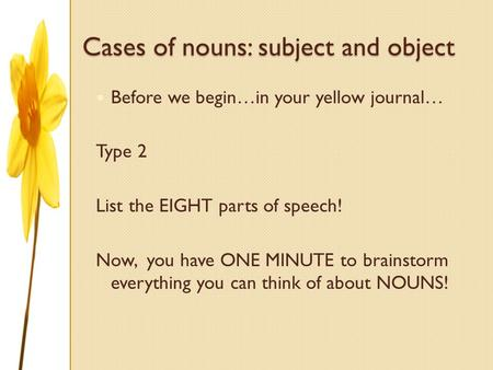 Cases of nouns: subject and object Before we begin…in your yellow journal… Type 2 List the EIGHT parts of speech! Now, you have ONE MINUTE to brainstorm.