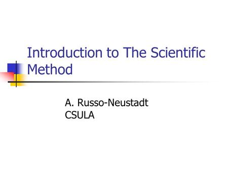 Introduction to The Scientific Method A. Russo-Neustadt CSULA.