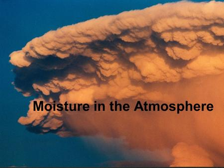Moisture in the Atmosphere What makes a Cloud? 1.Moisture 2.Reduction in pressure or temperature causing condensation. 3.Condensation nuclei - small.