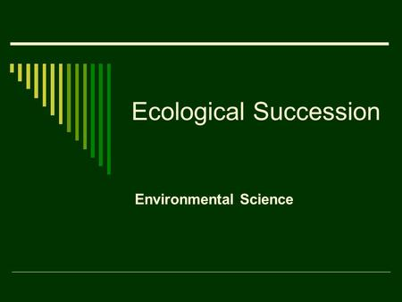 Ecological Succession Environmental Science. Ecological Succession  Ecosystems are constantly changing.  Ecological succession is a gradual process.