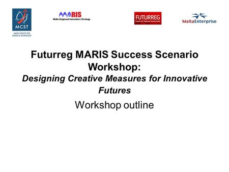 Futurreg MARIS Success Scenario Workshop: Designing Creative Measures for Innovative Futures Workshop outline.