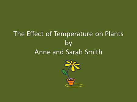 The Effect of Temperature on Plants by Anne and Sarah Smith.