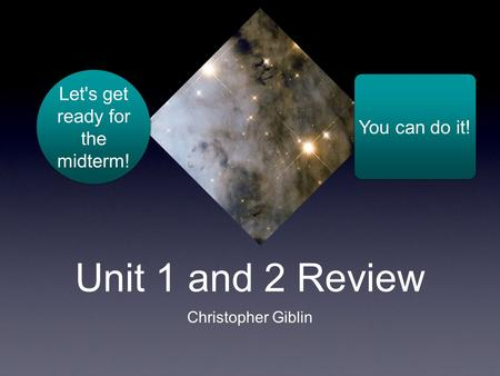 Unit 1 and 2 Review Christopher Giblin Let's get ready for the midterm! You can do it!
