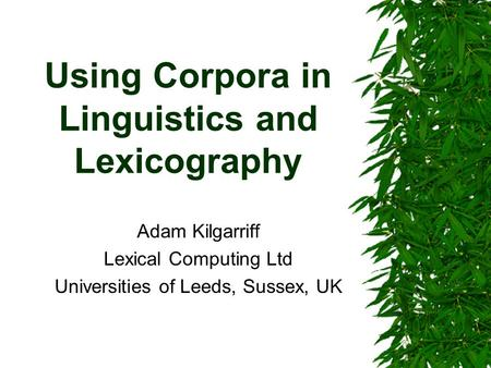 Using Corpora in Linguistics and Lexicography Adam Kilgarriff Lexical Computing Ltd Universities of Leeds, Sussex, UK.
