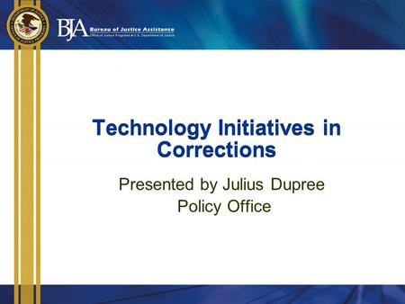 Technology Initiatives in Corrections Presented by Julius Dupree Policy Office.