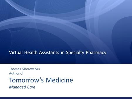 Thomas Morrow MD Author of Tomorrow's Medicine Managed Care Virtual Health Assistants in Specialty Pharmacy.