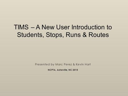 TIMS – A New User Introduction to Students, Stops, Runs & Routes Presented by Marc Perez & Kevin Hart NCPTA, Asheville, NC 2015.