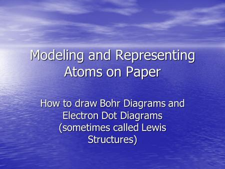 Modeling and Representing Atoms on Paper How to draw Bohr Diagrams and Electron Dot Diagrams (sometimes called Lewis Structures)