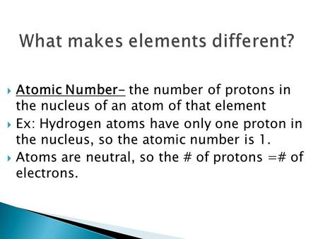  Atomic Number- the number of protons in the nucleus of an atom of that element  Ex: Hydrogen atoms have only one proton in the nucleus, so the atomic.