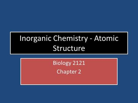 Inorganic Chemistry - Atomic Structure Biology 2121 Chapter 2 Biology 2121 Chapter 2.