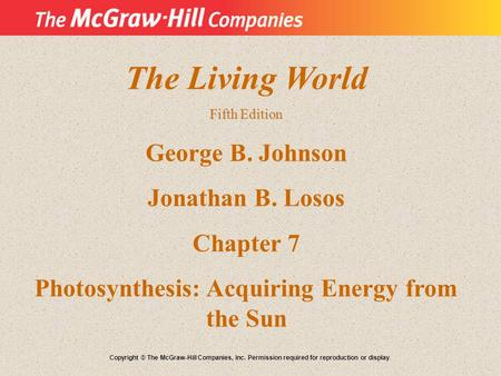 The Living World Fifth Edition George B. Johnson Jonathan B. Losos Chapter 7 Photosynthesis: Acquiring Energy from the Sun Copyright © The McGraw-Hill.