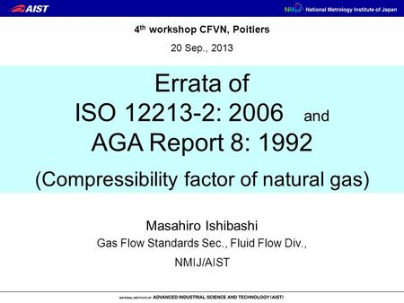 Errata of ISO 12213-2: 2006 and AGA Report 8: 1992 Masahiro Ishibashi NMIJ/AIST 4 th workshop CFVN, Poitiers 20 Sep., 2013 Gas Flow Standards Sec., Fluid.