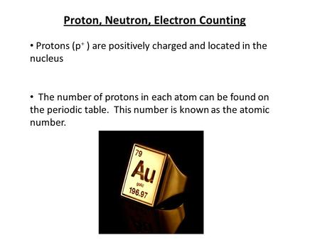 Proton, Neutron, Electron Counting Protons (p + ) are positively charged and located in the nucleus The number of protons in each atom can be found on.